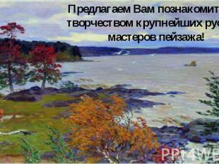 Предлагаем Вам познакомиться с творчеством крупнейших русских мастеров пейзажа!