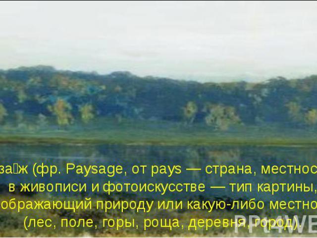 Пейза ж (фр. Paysage, от pays — страна, местность), в живописи и фотоискусстве — тип картины, изображающий природу или какую-либо местность (лес, поле, горы, роща, деревня, город).