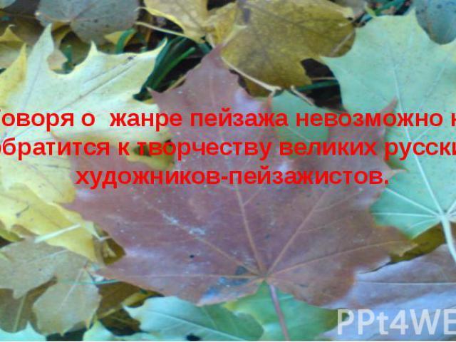 Говоря о жанре пейзажа невозможно не обратится к творчеству великих русских художников-пейзажистов.