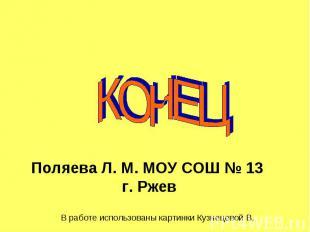 КОНЕЦ Поляева Л. М. МОУ СОШ № 13 г. Р жев В работе использованы картинки Кузнеце