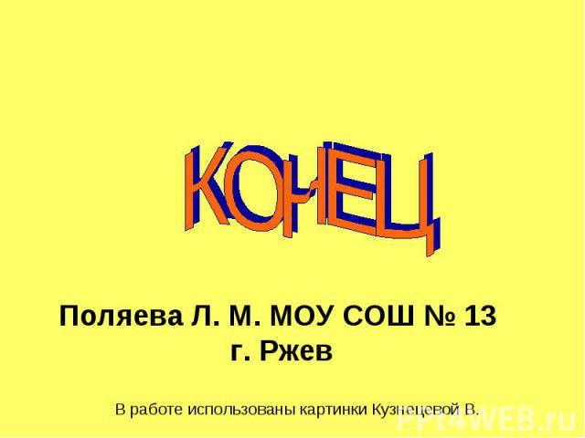 КОНЕЦ Поляева Л. М. МОУ СОШ № 13 г. Р жев В работе использованы картинки Кузнецевой В.