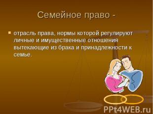Семейное право - отрасль права, нормы которой регулируют личные и имущественные