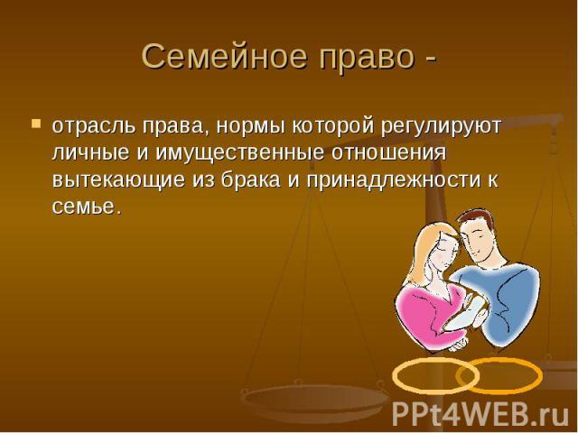 Семейное право - отрасль права, нормы которой регулируют личные и имущественные отношения вытекающие из брака и принадлежности к семье.