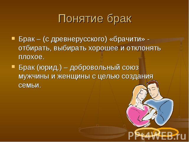 Понятие брак Брак – (с древнерусского) «брачити» - отбирать, выбирать хорошее и отклонять плохое. Брак (юрид.) – добровольный союз мужчины и женщины с целью создания семьи.