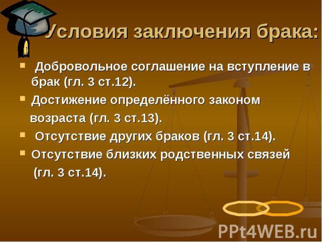 Условия заключения брака: Добровольное соглашение на вступление в брак (гл. 3 ст.12). Достижение определённого законом возраста (гл. 3 ст.13). Отсутствие других браков (гл. 3 ст.14). Отсутствие близких родственных связей (гл. 3 ст.14).