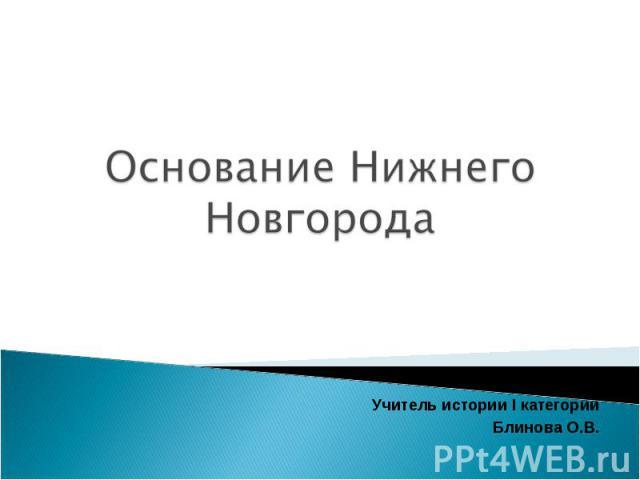 Основание Нижнего Новгорода МБОУ лицей Учитель истории I категории Блинова О.В.