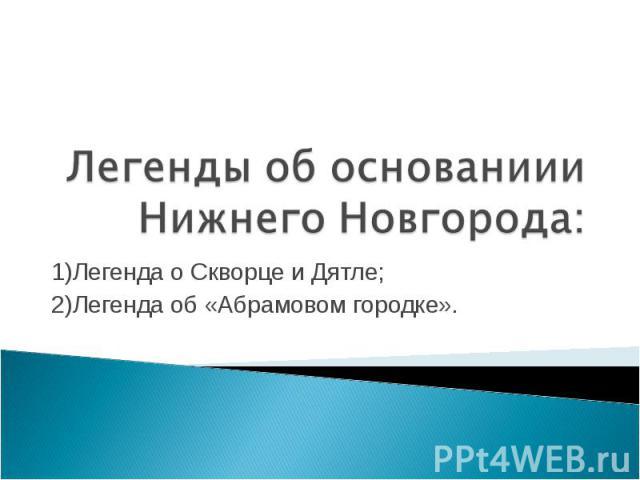 Легенды об основаниии Нижнего Новгорода: 1)Легенда о Скворце и Дятле; 2)Легенда об «Абрамовом городке».