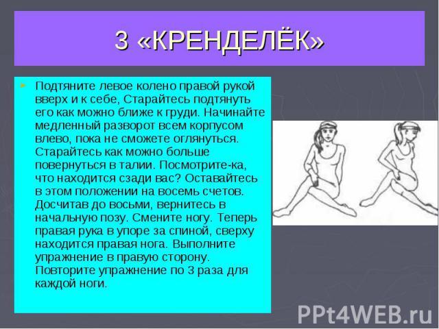 3 «КРЕНДЕЛЁК» Подтяните левое колено правой рукой вверх и к себе, Старайтесь подтянуть его как можно ближе к груди. Начинайте медленный разворот всем корпусом влево, пока не сможете оглянуться. Старайтесь как можно больше повернуться в талии. Посмот…