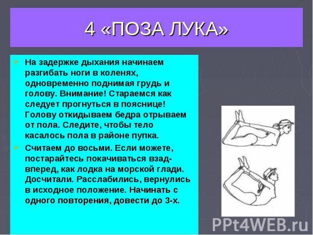 4 «ПОЗА ЛУКА» На задержке дыхания начинаем разгибать ноги в коленях, одновременно поднимая грудь и голову. Внимание! Стараемся как следует прогнуться в пояснице! Голову откидываем бедра отрываем от пола. Следите, чтобы тело касалось пола в районе пу…
