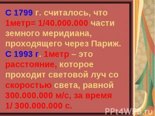 С 1799 г. считалось, что 1метр= 1/40.000.000 части земного меридиана, проходящег