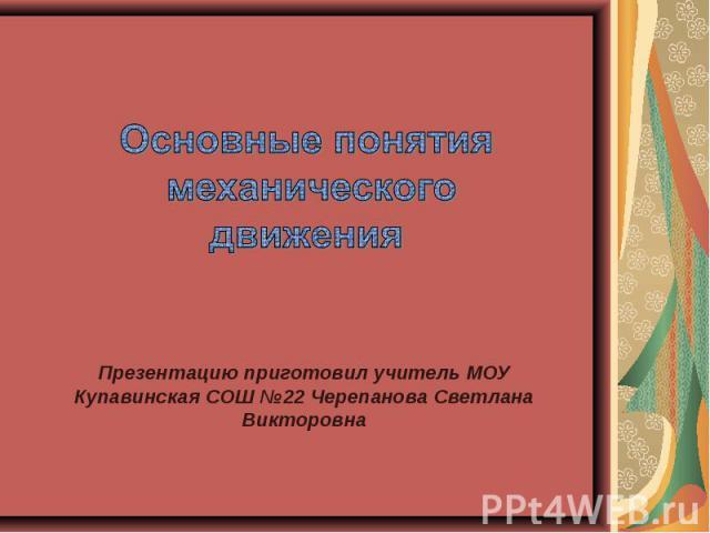 Основные понятия механического движения Презентацию приготовил учитель МОУ Купавинская СОШ №22 Черепанова Светлана Викторовна