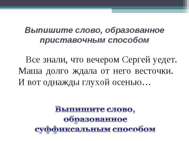 Выпишите слово, образованное приставочным способом Все знали, что вечером Сергей уедет. Маша долго ждала от него весточки. И вот однажды глухой осенью… Выпишите слово, образованное суффиксальным способом