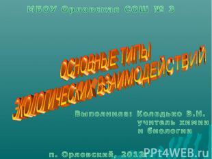 МБОУ Орловская СОШ № 3 ОСНОВНЫЕ ТИПЫ ЭКОЛОГИЧЕСКИХ ВЗАИМОДЕЙСТВИЙ Выполнила: Кол
