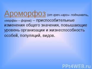 Ароморфоз (от греч.«аро»- поднимать, «морфа» – форма) – приспособительные измене