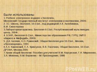Были использованы: 1.Учебное электронное издание «Экология», Московский Государс