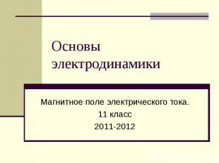 Основы электродинамики Магнитное поле электрического тока. 11 класс 2011-2012