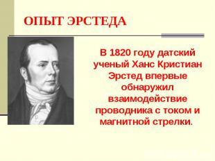 ОПЫТ ЭРСТЕДА В 1820 году датский ученый Ханс Кристиан Эрстед впервые обнаружил в