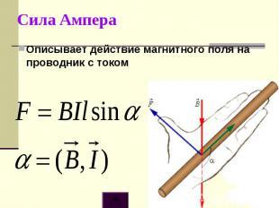 Сила АмпераОписывает действие магнитного поля на проводник с током