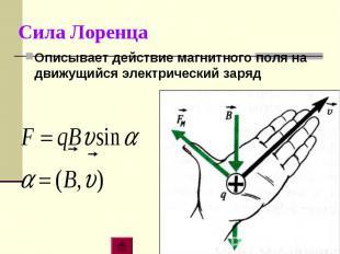 Сила ЛоренцаОписывает действие магнитного поля на движущийся электрический заряд