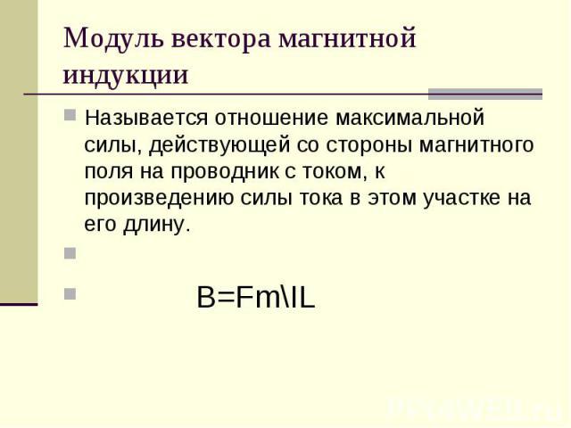 Модуль вектора магнитной индукцииНазывается отношение максимальной силы, действующей со стороны магнитного поля на проводник с током, к произведению силы тока в этом участке на его длину. B=Fm\IL