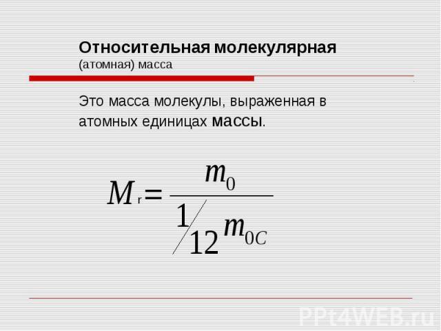Относительная молекулярная (атомная) масса Это масса молекулы, выраженная в атомных единицах массы.