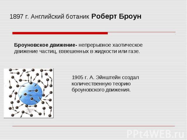 1897 г. Английский ботаник Роберт Броун Броуновское движение- непрерывное хаотическое движение частиц, взвешенных в жидкости или газе. 1905 г. А. Эйнштейн создал количественную теорию броуновского движения.