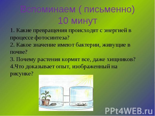 Вспоминаем ( письменно) 10 минут 1. Какие превращения происходят с энергией в процессе фотосинтеза? 2. Какое значение имеют бактерии, живущие в почве? 3. Почему растения кормят все, даже хищников? 4.Что доказывает опыт, изображенный на рисунке?