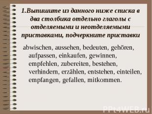 1.Выпишите из данного ниже списка в два столбика отдельно глаголы с отделяемыми