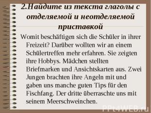 2.Найдите из текста глаголы с отделяемой и неотделяемой приставкойWomit beschäft