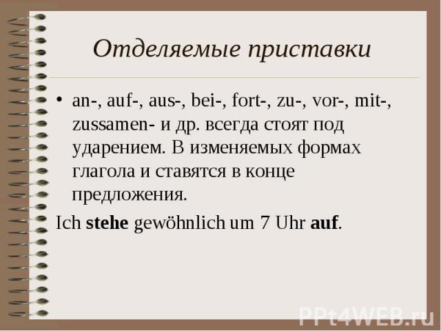 Отделяемые приставки an-, auf-, aus-, bei-, fort-, zu-, vor-, mit-, zussamen- и др. всегда стоят под ударением. В изменяемых формах глагола и ставятся в конце предложения. Ich stehe gewöhnlich um 7 Uhr auf.