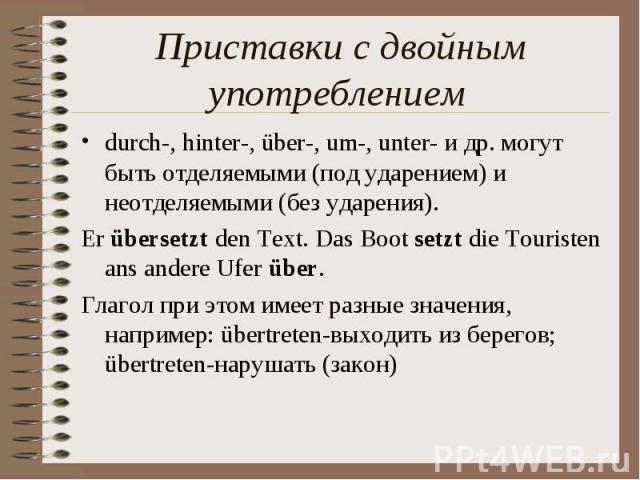 Приставки с двойным употреблением durch-, hinter-, über-, um-, unter- и др. могут быть отделяемыми (под ударением) и неотделяемыми (без ударения). Er übersetzt den Text. Das Boot setzt die Touristen ans andere Ufer über. Глагол при этом имеет разные…