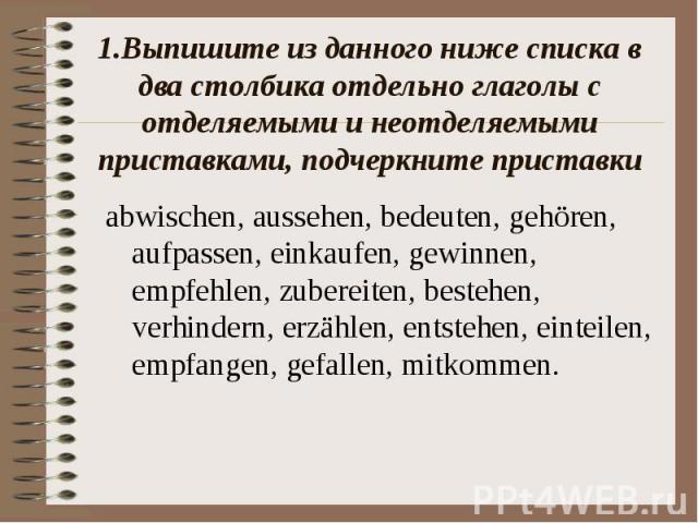 1.Выпишите из данного ниже списка в два столбика отдельно глаголы с отделяемыми и неотделяемыми приставками, подчеркните приставкиabwischen, aussehen, bedeuten, gehören, aufpassen, einkaufen, gewinnen, empfehlen, zubereiten, bestehen, verhindern, er…