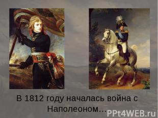 В 1812 году началась война с Наполеоном…