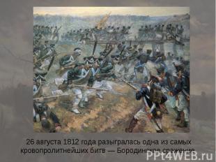 26 августа 1812 года разыгралась одна из самых кровопролитнейших битв — Бородинс