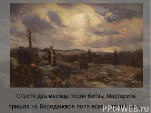 Спустя два месяца после битвы Маргарита пришла на Бородинское поле искать труп м