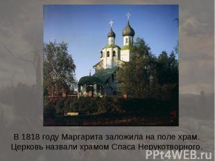 В 1818 году Маргарита заложила на поле храм. Церковь назвали храмом Спаса Неруко