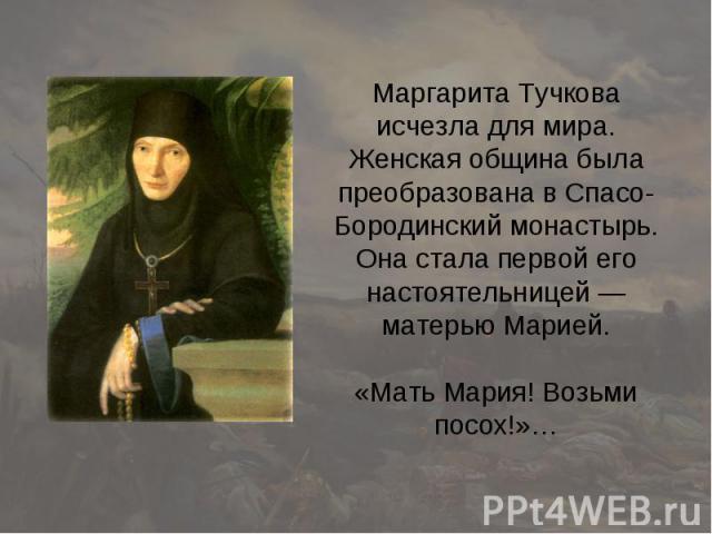 Маргарита Тучкова исчезла для мира. Женская община была преобразована в Спасо-Бородинский монастырь. Она стала первой его настоятельницей — матерью Марией. «Мать Мария! Возьми посох!»…