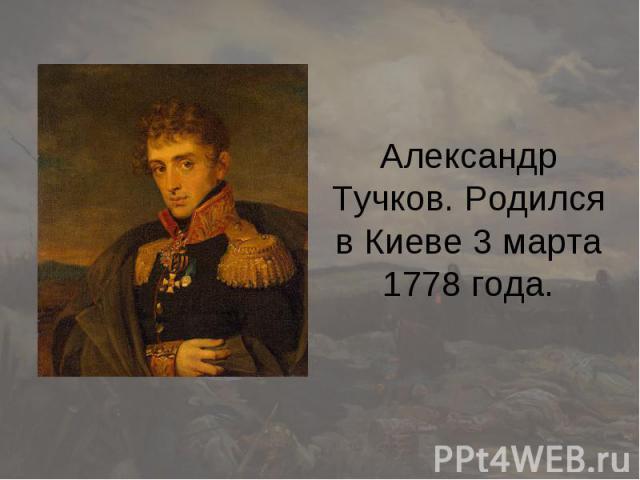 Александр Тучков. Родился в Киеве 3 марта 1778 года.