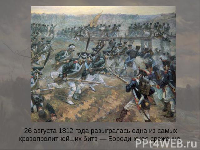 26 августа 1812 года разыгралась одна из самых кровопролитнейших битв — Бородинское сражение.