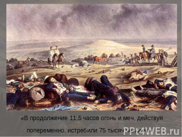 «В продолжение 11,5 часов огонь и меч, действуя попеременно, истребили 75 тысяч человек».