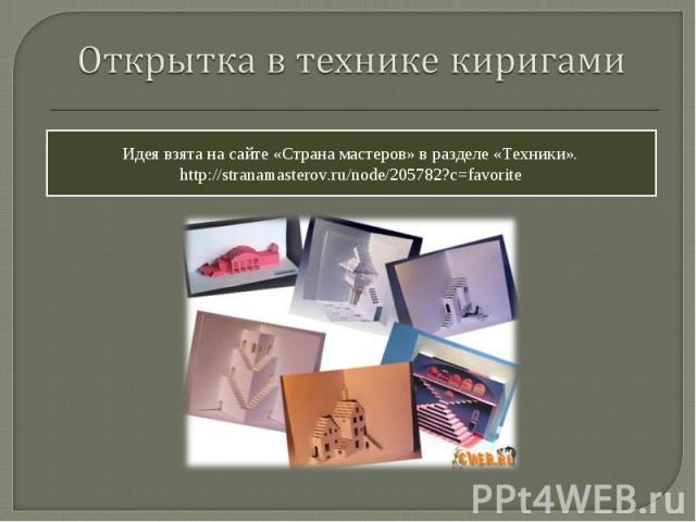 Открытка в технике киригами Идея взята на сайте «Страна мастеров» в разделе «Техники». http://stranamasterov.ru/node/205782?c=favorite
