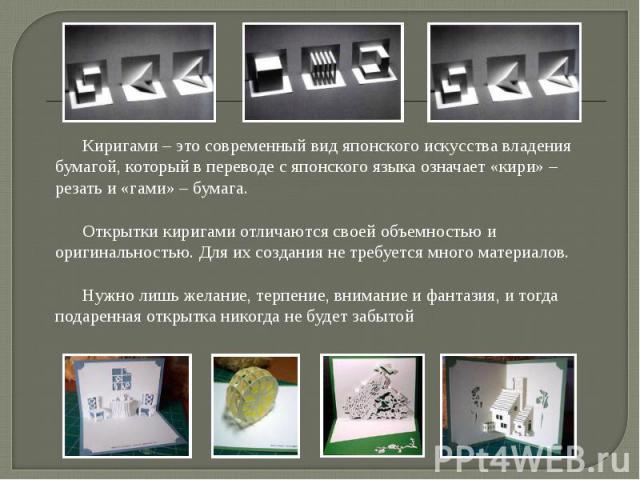 Киригами – это современный вид японского искусства владения бумагой, который в переводе с японского языка означает «кири» – резать и «гами» – бумага. Открытки киригами отличаются своей объемностью и оригинальностью. Для их создания не требуется мног…