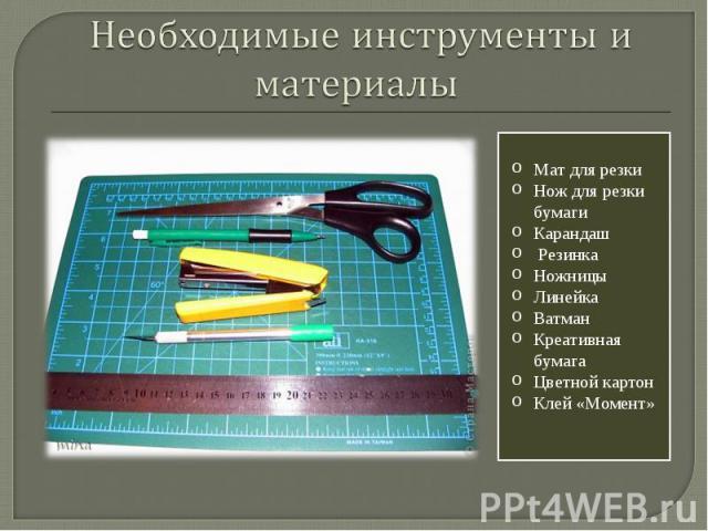 Необходимые инструменты и материалы Мат для резки Нож для резки бумаги Карандаш Резинка Ножницы Линейка Ватман Креативная бумага Цветной картон Клей «Момент»