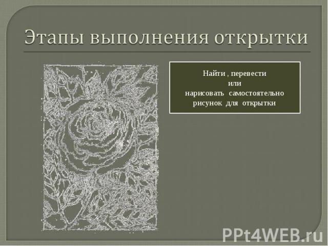 Этапы выполнения открытки Найти , перевести или нарисовать самостоятельно рисунок для открытки