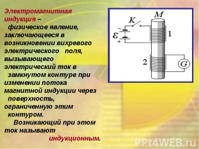 Электромагнитная индукция – физическое явление, заключающееся в возникновении вихревого электрического поля, вызывающего электрический ток в замкнутом контуре при изменении потока магнитной индукции через поверхность, ограниченную этим контуром. Воз…