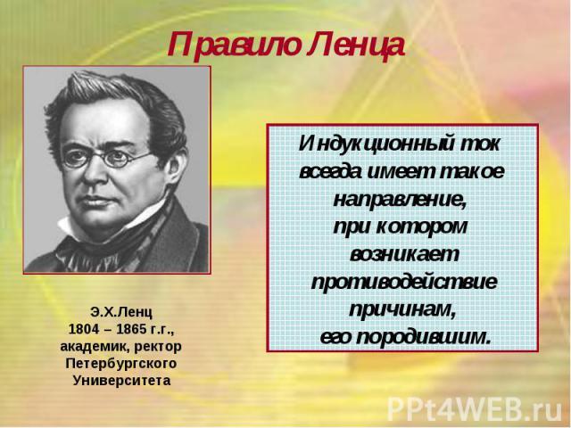 Правило Ленца Э.Х.Ленц 1804 – 1865 г.г., академик, ректор Петербургского Университета Индукционный ток всегда имеет такое направление, при котором возникает противодействие причинам, его породившим.
