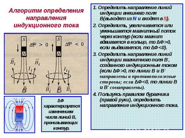 Алгоритм определения направления индукционного тока 1. Определить направление линий индукции внешнего поля В(выходят из N и входят в S). 2. Определить, увеличивается или уменьшается магнитный поток через контур (если магнит вдвигается в кольцо, то ∆…