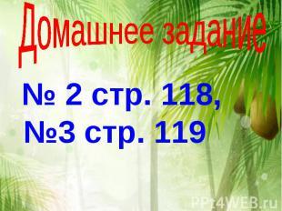 Домашнее задание № 2 стр. 118, №3 стр. 119