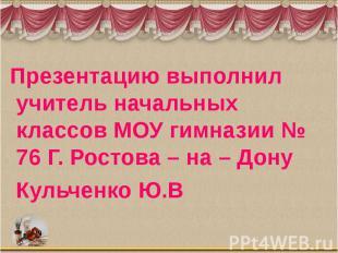 Презентацию выполнил учитель начальных классов МОУ гимназии № 76 Г. Ростова – на