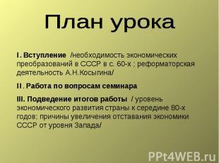 План урока I. Вступление /необходимость экономических преобразований в СССР в с.